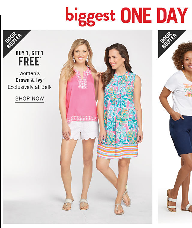 Biggest One Day Sale Doorbusters. A woman wearing a pink sleeveless stop with white patterned print trim, white shorts & white flat sandals standing next to a woman wearing multi colored floral print sleeveless top & beige flat sandals. Doorbuster. Buy 1, Get 1 Free women's Crown & Ivy. Exclusively at Belk. Shop now.