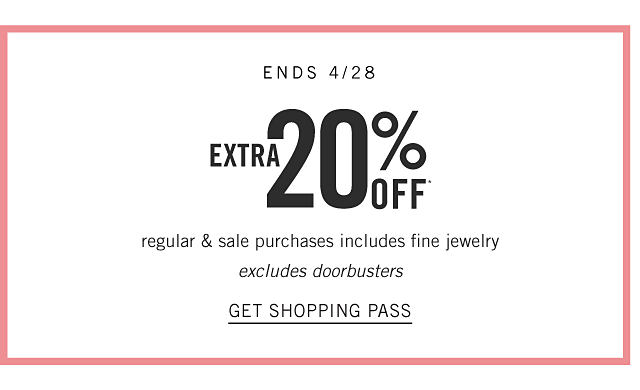 Ends April 28. Extra 20% off regular & sale purchases including fine jewelry. Excludes Doorbusters. Get shopping pass.
