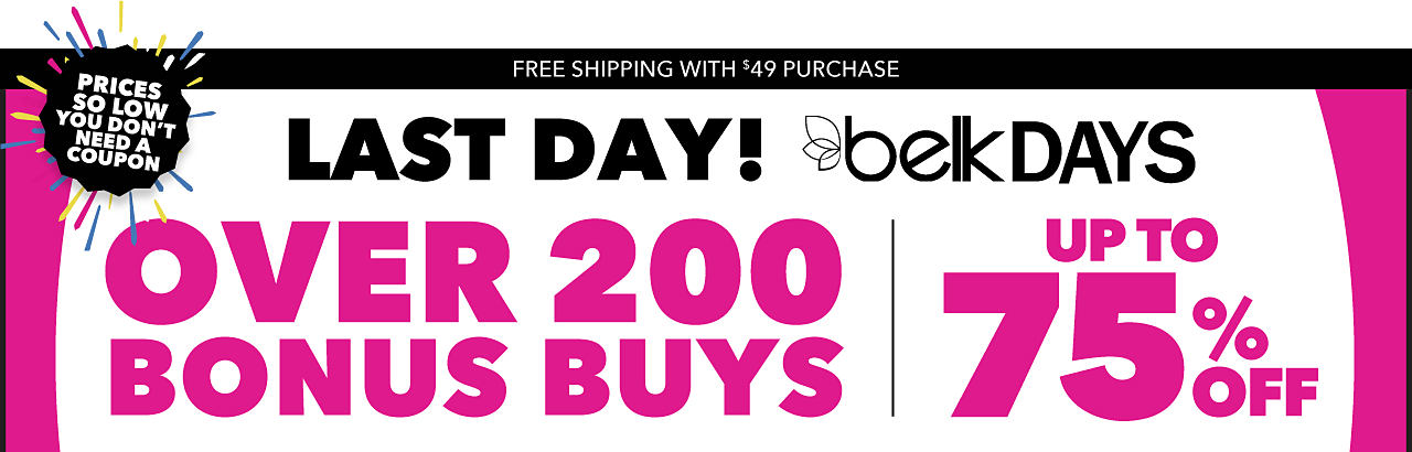 Last Day. Belk Days. Over 200 Bonus Buys. Up to 75% off. Prices So Low You Don't Need a Coupon. Free Shipping with $49 Purchase. Shop Bonus Buys.