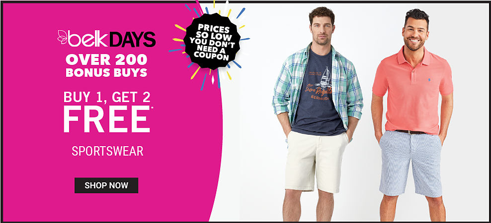 A man wearing a teal, blue & white plaid long sleeved button front shirt, a navy, red & white sailing themed graphic tee & white shorts standing next to a man wearing a coral polo & light blue shorts. Belk Days. Over 200 Bonus Buys. Prices So Low You Don?t Need a Coupon. Buy 1, Get 2 Free sportswear. Free items must be of equal or lesser value. Shop now.