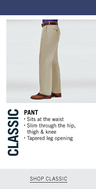 Classic Pant. Sits at the waist Slim through the hip, thighs and knee. Tapered leg opening. Shop Classic.