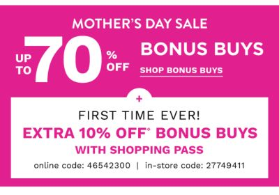 MOTHER'S DAY SALE - Up to 70% off Bonus Buys + First time ever! Extra 10% off Bonus Buys with shopping pass {Online Code: 46542300 | In-Store Code: 27749411} Free shipping with $75 purchase. Shop Bonus Buys.