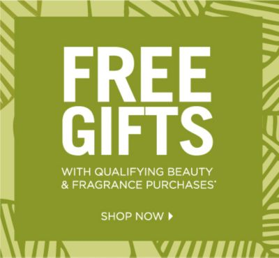 FREE GIFTS WITH QUALIFYING BEAUTY & FRAGRANCE PURCHASES* | SHOP NOW