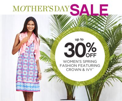 MOTHER'S DAY SALE | SHOP NOW | up to 30% OFF WOMEN'S SPRING FASHION FEATURING CROWN & IVY™