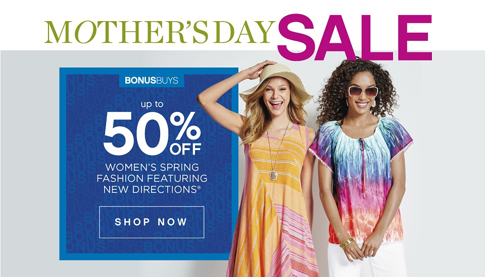 MOTHER'S DAY SALE | BONUSBUYS up to 50% OFF WOMEN'S SPRING FASHION FEATURING NEW DIRECTIONS® | shop now