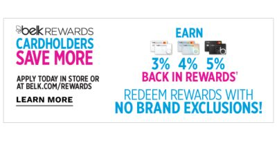 Belk Rewards Cardholders save more - Earn 3% / 4% / 5% back in rewards&daggar; - Redeem rewards with no brand exclusions! Apply today in store or at Belk.com/rewards. Learn More.