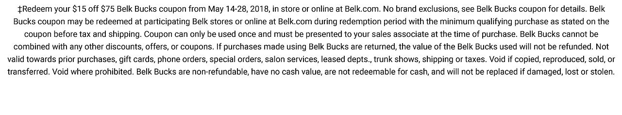 Redeem your $15 off $75 Belk Bucks coupon from May 14-28, 2018, in store or online at Belk.com. No brand exclusions, see Belk Bucks coupon for details. Belk Bucks coupon may be redeemed at participating Belk stores or online at Belk.com during redemption period with the minimum qualifying purchase as stated on the coupon before tax and shipping. Coupon can only be used once and must be presented to your sales associate at the time of purchase. Belk Bucks cannot be combined with any other discounts, offers or coupons. If purchases made using Belk Bucks are returned, the value of the Belk Bucks used will not be refunded. Not valid towards prior purchases, gift cards, phone orders, special orders, salon services, leased departments, trunk shows, shipping or taxes. Void if copied, reproduced, sold or transferred. Void where prohibited. Belk Bucks are non-refundable, have no cash value, are not redeemable for cash, and will not be replaced if damaged, lost or stolen.
