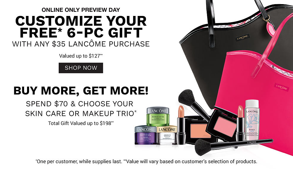 A black tote and a pink tote with a variety of Lancome makeup. Customize your free 6 piece gift with any $35 Lance purchase. Valued up to $127. Shop now. Buy more, get more! Spend $70 and choose your skin care or makeup trio. Total gift valued up to $198. One per customer, while supplies last. Value will vary based on customer's selection of products.