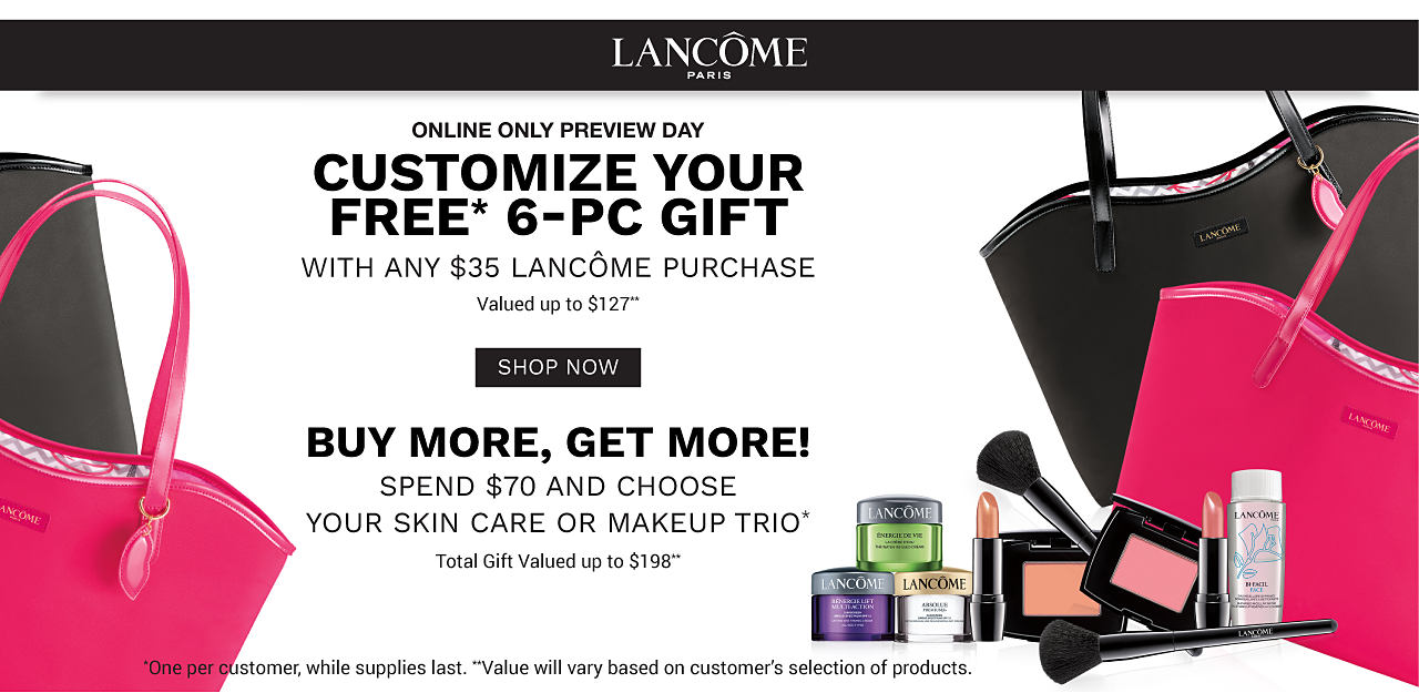 An assortment of Lancome beauty products, a fuchsia toe & a black tote. Online Only Preview Day. Customize your free 6 piece gift with nay $35 Lancome purchase. Valued at up to $127. Buy More, Get More. Spend $70 and choose your skin care or makeup trio. Total gift valued at up to $198. One per customer. While supplies. last. Value will vary based on customer's selection of products. Shop now.