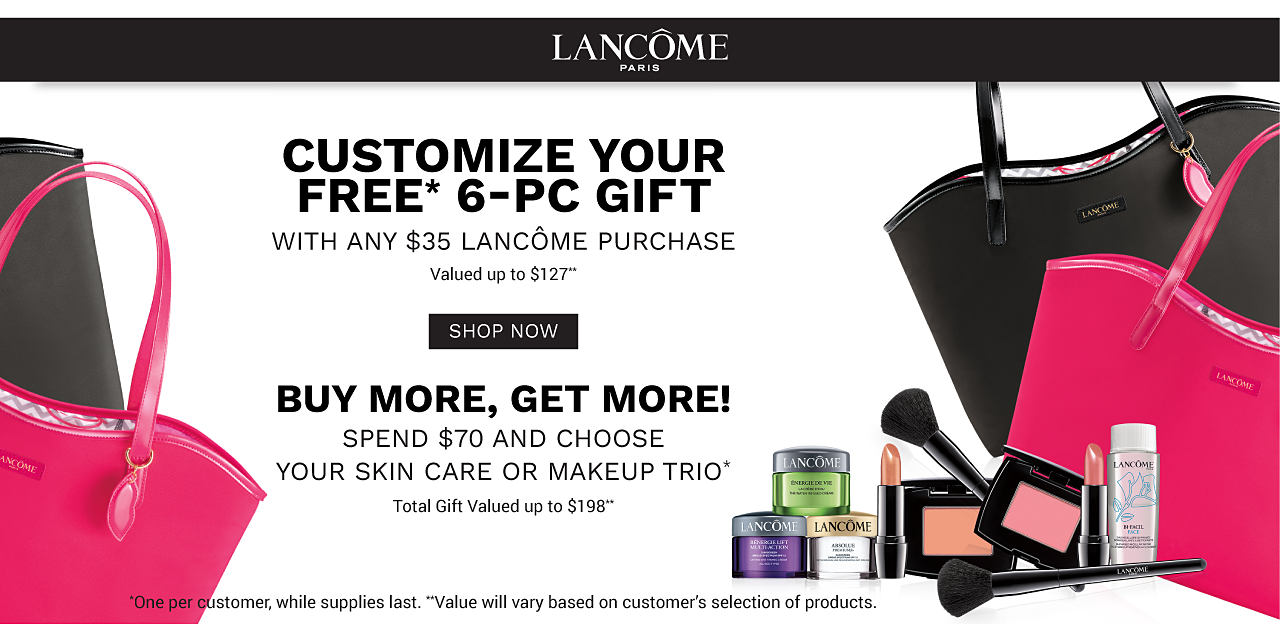 An assortment of Lancome beauty products, a fuchsia toe & a black tote. Customize your free 6 piece gift with nay $35 Lancome purchase. Valued at up to $127. Buy More, Get More. Spend $70 and choose your skin care or makeup trio. Total gift valued at up to $198. One per customer. While supplies. last. Value will vary based on customer's selection of products. Shop now.