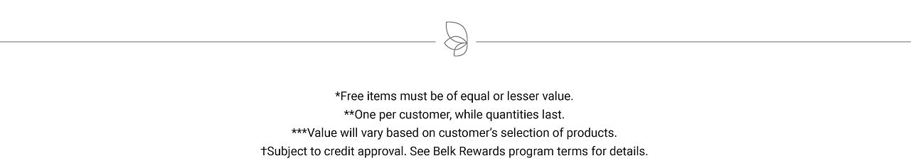 Free items must be of equal or lesser value. One per customer, while quantities last. Value will vary based on customer's selection of products. Subject to credit approval. See Belk Rewards program terms for details.