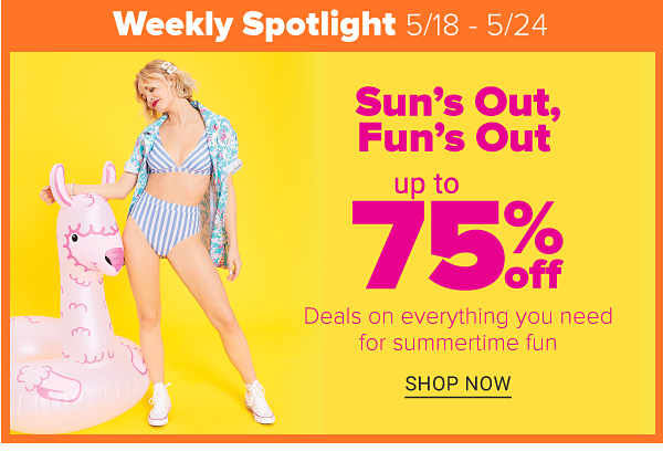 Weekly Spotlight (5/18 - 5/24) - Sun's Out, Fun's Out Up to 75% off Deals on everything you need for summertime fun. Shop Now.