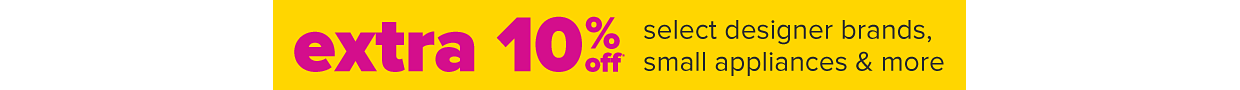 Extra 10% off select designer brands, small appliances and more.
