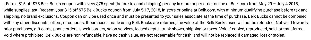 Earn a $15 off $75 Belk Bucks coupon with every $75 spent (before tax and shipping) per day in store or per order online at Belk.com from May 29 ? July 4 2018, while supplies last. Redeem your $15 off $75 Belk Bucks coupon from July 5-17, 2018, in store or online at Belk.com, with minimum qualifying purchase before tax and shipping, no brand exclusions. Coupon can only be used once and must be presented to your sales associate at the time of purchase. Belk Bucks cannot be combined with any other discounts, offers, or coupons. If purchases made using Belk Bucks are returned, the value of the Belk Bucks used will not be refunded. Not valid towards prior purchases, gift cards, phone orders, special orders, salon services, leased depts., trunk shows, shipping or taxes. Void if copied, reproduced, sold, or transferred. Void where prohibited. Belk Bucks are non-refundable, have no cash value, are not redeemable for cash, and will not be replaced if damaged, lost or stolen.