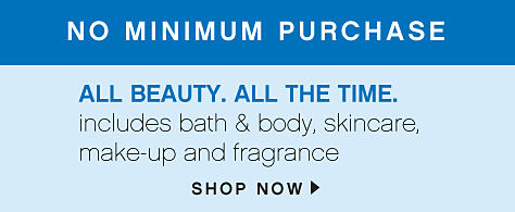 No Minimum Purchase all beauty. all the time. includes bath & body, skincare, make-up and fragrance - shop now