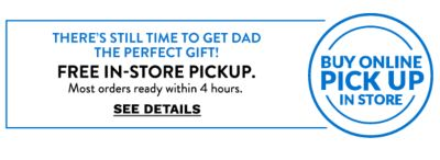 Buy online pick up in store. There's still time to get dad the perfect gift! Free in-store pickup. Most orders ready within 4 hours. See details.