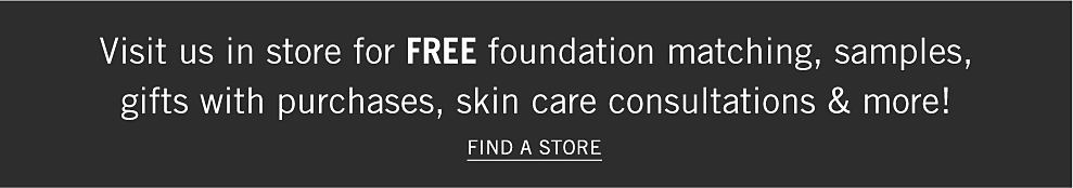 Visit us in store for free foundation matching, samples, gifts with purchases, skin care consultations and more! Find a store.
