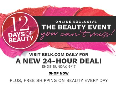 12 days of beauty - Online exclusive - The Beauty Event You Can't Miss! Visit belk.com daily for a new 24-hour deal! Ends Sunday, 6/17 - Plus, free shipping on beauty every day.