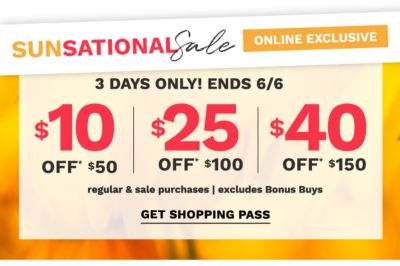 Sunsational Sale - Online Exclusive. 3 Days Only! Ends 6/6. $10 off $50, $25 off $100, $40 off $150 regular & sale purchases. Excludes bonus buys. Get shopping pass.