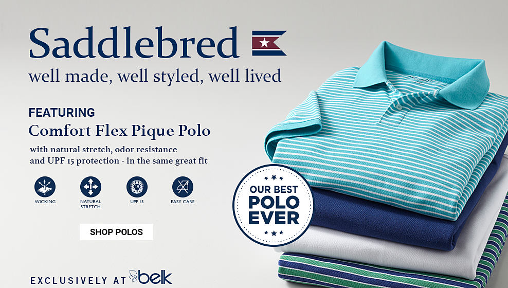 A stack of folded men's polos in a variety of colors & prints. Saddlebred. Well made. Well styled. Well lived. featuring Comfort Flex Pique Polo with natural stretch, odor resistance and UPF 15 protection - in the same great fit. Wicking. Natural Stretcch. UPF 15. Easy Care. Our Best Polo Ever. Exclusively at Belk. shop now.