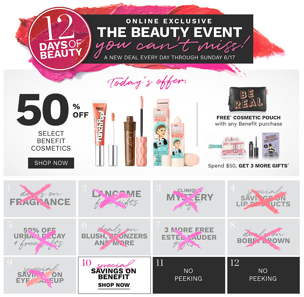 6/15 12 Days of Beauty. Online Exclusive. The beauty event you can't miss! A new deal every day through Sunday, June 17. A variety of Benefit beauty products, plus a sleep mask. Today's offer, 50% off select Benefit cosmetics. Free sleep mask with any Benefit purchase. Spend $50, get 3 more gifts. Shop now. Deal 1 through 9 are over. 10, special savings on Benefit. Shop now. 11 through 12, no peeking.