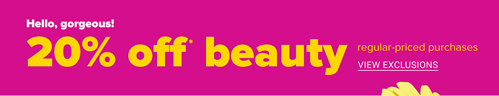 Hello, gorgeous. 20 percent off beauty regular-priced purchases. View exclusions