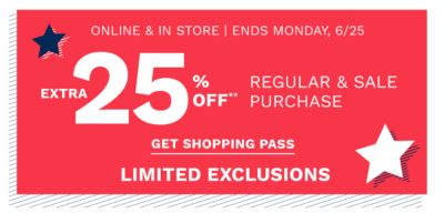 online & in store, ends Monday, 6/25. Extra 25% off** regular and sale purchase, limited exclusions. Get shopping pass.