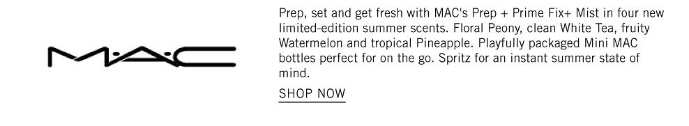 Prep, set and get fresh with MAC's Prep + Prime Fix+ Mist in four new limited-edition summer scents. Floral Peony, clean White Tea, fruity Watermelon and tropical Pineapple. Playfully packaged Mini MAC bottles perfect for on the go. Spritz for an instant summer state of mind. Shop now.