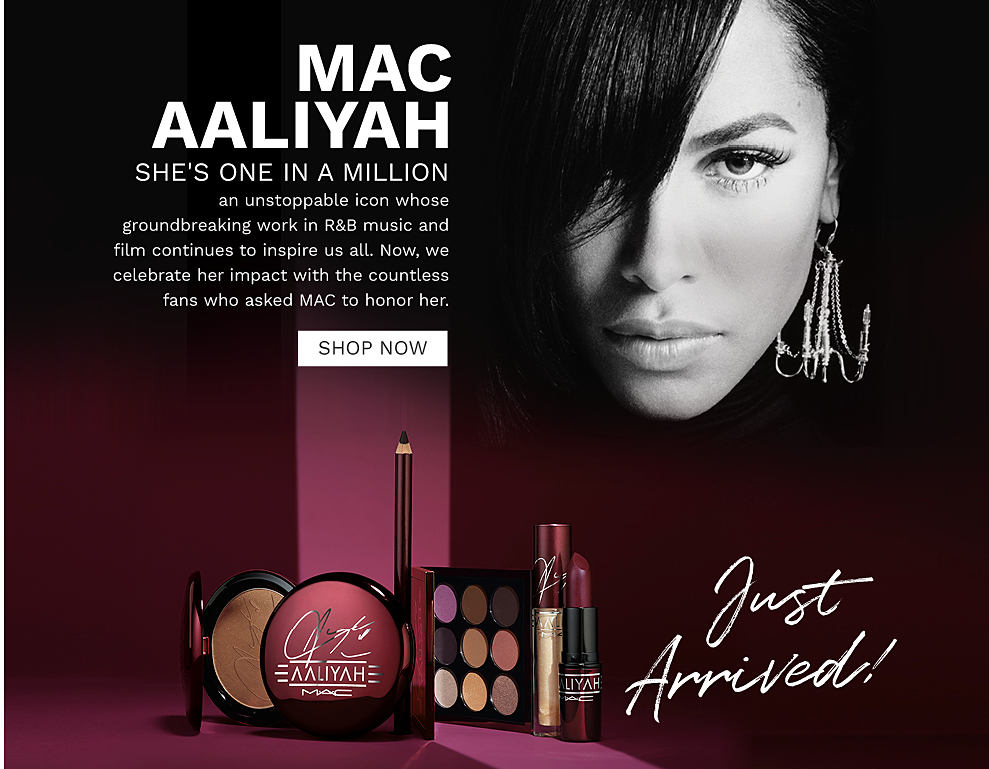 A close up of Aaliyah and a variety of MAC Aaliyah makeup products. MAC Aaliyah. She's one in a million, an unstoppable icon whose groundbreaking work in R and B music and film continues to inspire us all. Now, we celebrate her impact with the countless fans who asked MAC to honor her. Just arrived! Shop now.