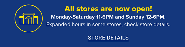 All stores are now open! Our hours are 12 to 6 pm, sunday through thursday and 11 to 6 pm friday through saturday. Expanded hours in some stores, check store details. Store details.