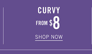 Curvy. From $8. Shop now.