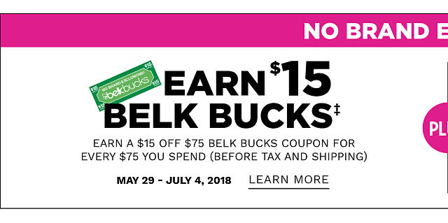 No Brand Exclusions. Earn $15 in Belk Bucks. Earn a $15 off $75 Belk Bucks coupon for every $75 you spend before tax & shipping. May 29 through July 4, 2018. Learn more.