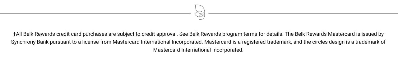 All Belk Rewards credit card purchases are subject to credit approval. See Belk Rewards program terms for details. The Belk Rewards Mastercard is issued by Synchrony Bank pursuant to a license from Mastercard International Incorporated. Mastercard is a registered trademark, and the circles design is a trademark of Mastercard International Incorporated.