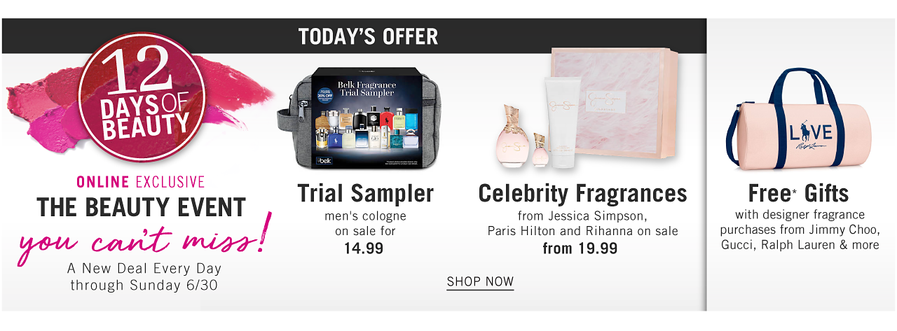 12 Days of Beauty. Online Exclusive. The Beauty Event You Can't Miss. A New Deal Every Day now through Sunday June 30. Today's Offer. A gray toiletry case containing men's fragrance samples. Trial Sampler. Men's cologne. on sale for $14.99. A Jessica Simpson women's fragrance set. Celebrity Fragrances from Jessica Simpson, Paris Hilton & Rihanna on sale from 19.99. A pink Love Ralph Lauren duffle bag with navy strap, handles, trim & logo. Free Gifts with designer fragrance purchases from Jimmy Choo, Gucci, Ralph Lauren & more. Shop now.
