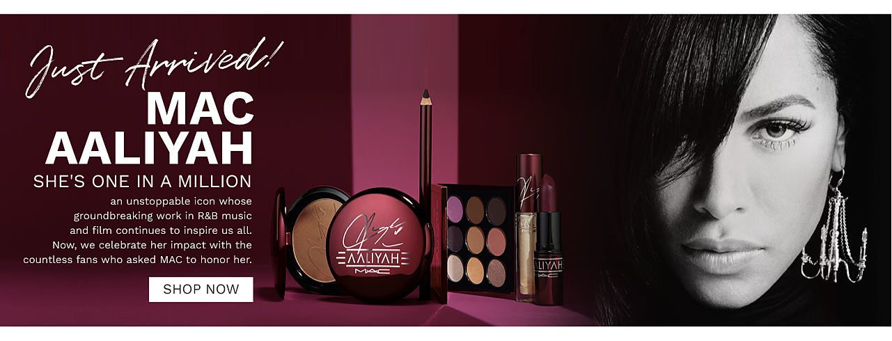 An assortment of MAC beauty prodcuts. A black & white portrait of the R & B singer Aaliyah. Just Ariived. MAC Aaliyah. She's one in a million. An unstoppable icon whose groundbreaking work in R & B music and film continues to inspire us all. Now we celebrate her impact with the countless fans who asked MAC to honor her. Shop now.