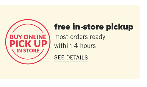 Buy Online. Pick Up In Store. Free In Store Pickup. Most orders ready within 4 hours.  See details.