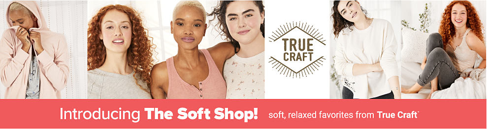 A young woman wearing a light pink hoodie over a gray top. A young woman wearing a white long sleeved top & blue jeans. A woman wearing a coral sleeveless top & gray jeans. Introducing The Soft Shop. Soft, relaxed favorites from True Craft.