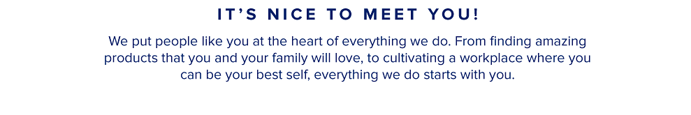 Hi, we're Belk. It's nice to meet you! We put people like you at the heart of everything we do. From finding amazing products that you and your family will love, to cultivating a workplace where you can be your best self, everything we do starts with you.