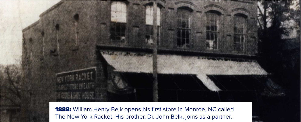 An old brick storefront with New York Racket on the side. 1888. William Henry Belk opens his first store in Monroe, NC called the New York Racket. His brother, Dr. John Belk, joins as a partner.