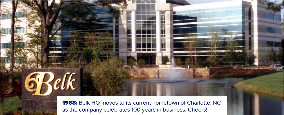 Belk's corporate headquarters in Charlotte. 1988: Belk headquarters moves to its current hometown of Charlotte, NC as the company celebrates 100 years in business. Cheers!