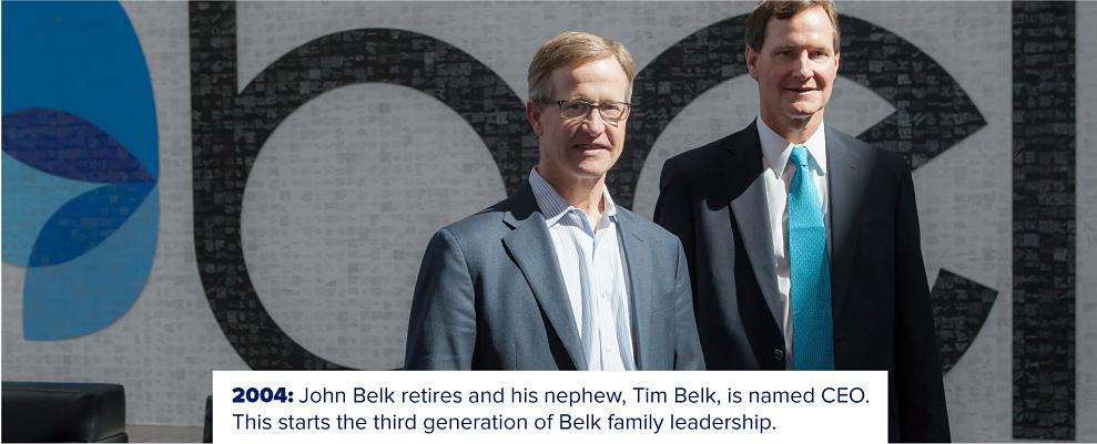 John Belk with his nephew Tim Belk. 2004. John Belk retires and his nephew, Tim Belk, is named CEO. This starts the third generation of Belk family leadership.