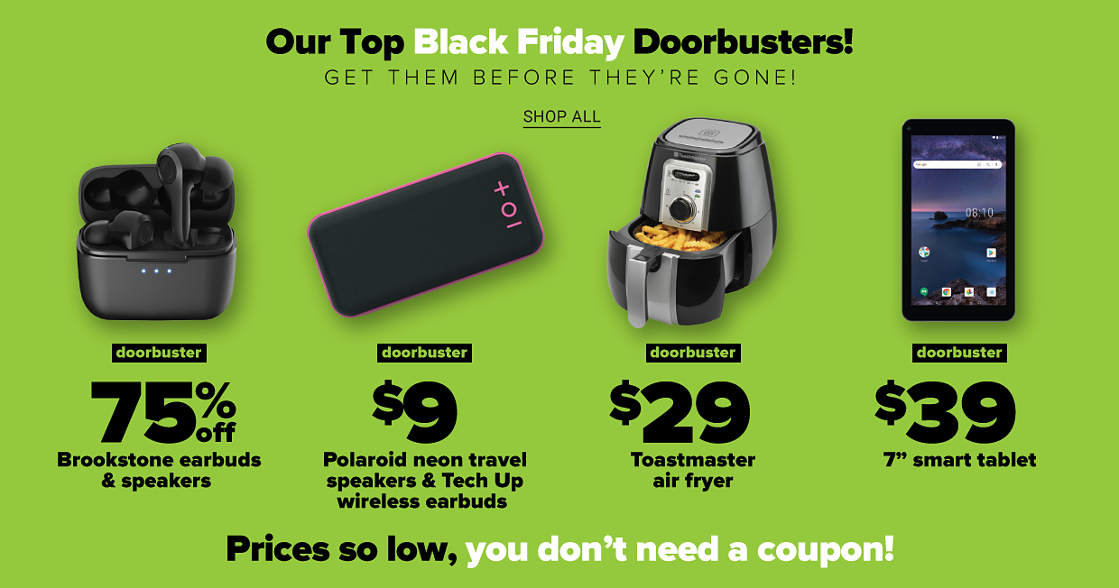Our top Black Friday doorbusters! Get them before they're gone. Shop all. Black wireless earbuds in case. Doorbuster. 75% off Brookstone earbuds and speakers. Black speaker with neon pink border and buttons. Doorbuster. $9 Polaroid neon travel speakers and Tech Up wireless earbuds. Black and silver air fryer with dial and handle. Doorbuster. $29 Toastmaster air fryer. Tablet showing homescreen with various apps. Doorbuster. $39 7 inch smart tablet. Prices so low, you don't need a coupon!