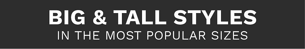 Big & tall styles in the most popular sizes.