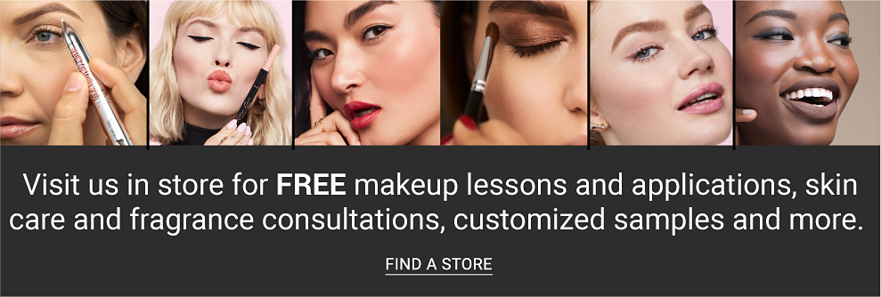 A woman using an eye pencil A woman holding a lipstick. A woman looking at the camera. A woman using an eyeshadow brush. A woman looking at the camera. A woman looking off to the right. Visit us in store for Free makeup lessons & applications, skin care & fragrance consultations, customizes samples & more. Find a store.