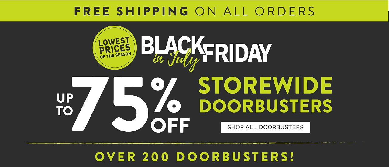 Free Shipping on All Orders. Lowest Prices of the Season. Black Friday in July. Storewide DoorBusters. Up to 75% off. Over 200 Doorbusters. Shop all DoorBusters.