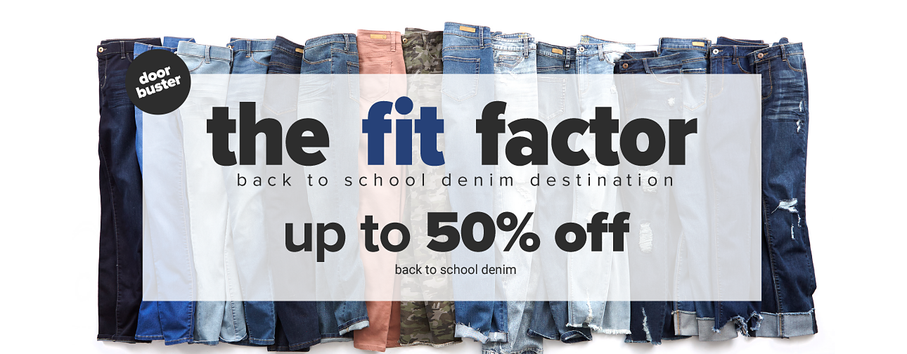 An assortment of jeans in a variety of colors & styles. The Fit Factor. Back to School denim destination. Doorbuster. Up to 50% off back to school denim.