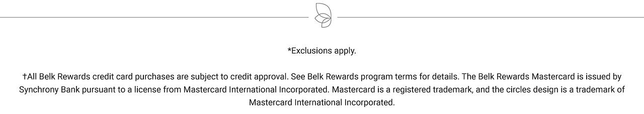 Exclusions apply. All Belk Rewards credit card purchases are subject to credit approval. See Belk Rewards program terms for details. The Belk Rewards Mastercard is issued by Synchrony Bank pursuant to a license from Mastercard International Incorporated. Mastercard is a registered trademark, and the circles design is a trademark of Mastercard International Incorporated.