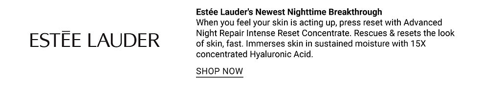 Estee Lauder. Estee Lauder's Newest Nighttime Breakthrough. When you feel your skin is acting up, press reset with Advanced Night Repair intense Reset Concentrate. Rescures & resets the look of skin, fast. Immerses skin in sustained moisture with 15 X concentrated Hyaluronic Acid. Shop now.