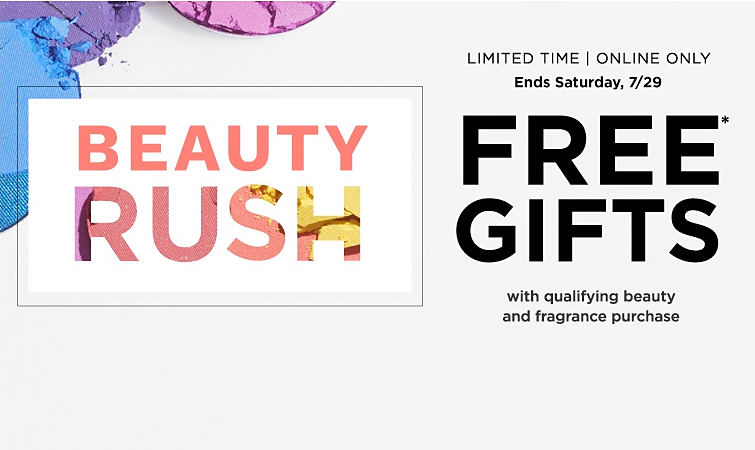 Beauty Rush. Free gifts with qualifying beauty and fragrance purchase. Limited time. Online only. Ends Saturday, 7/29.