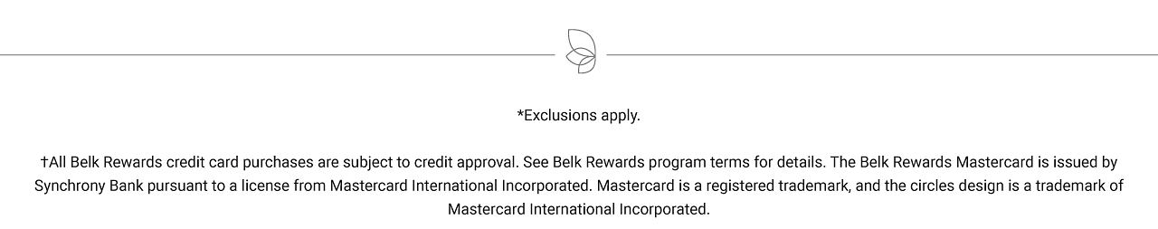 Exclusions apply. Free items must be of equal or lesser value. While quantities last. All Belk Rewards credit card purchases are subject to credit approval. See Belk Rewards program terms for details. The Belk Rewards Mastercard is issued by Synchrony Bank pursuant to a license from Mastercard International Incorporated. Mastercard is a registered trademark, and the circles design is a trademark of Mastercard International Incorporated.
